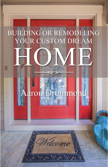 In His New Book Custom Home Builder Aaron Drummond Leads You Step By Through The Must Know Issues Of Building Or Remodeling Your Dream