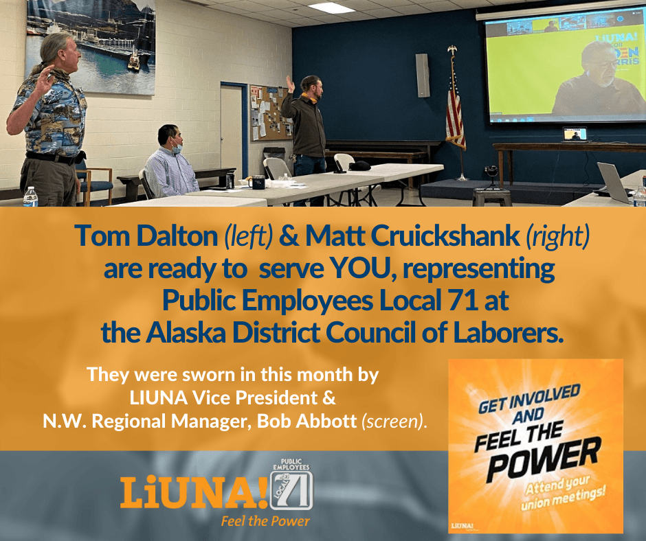 Tom Dalton & Matt Cruickshank are ready to serve YOU representing Public Employees Local 71 at the Alaska District Council of Laborers. They were sworn in at this month's meeting by LIUNA Vice President.png